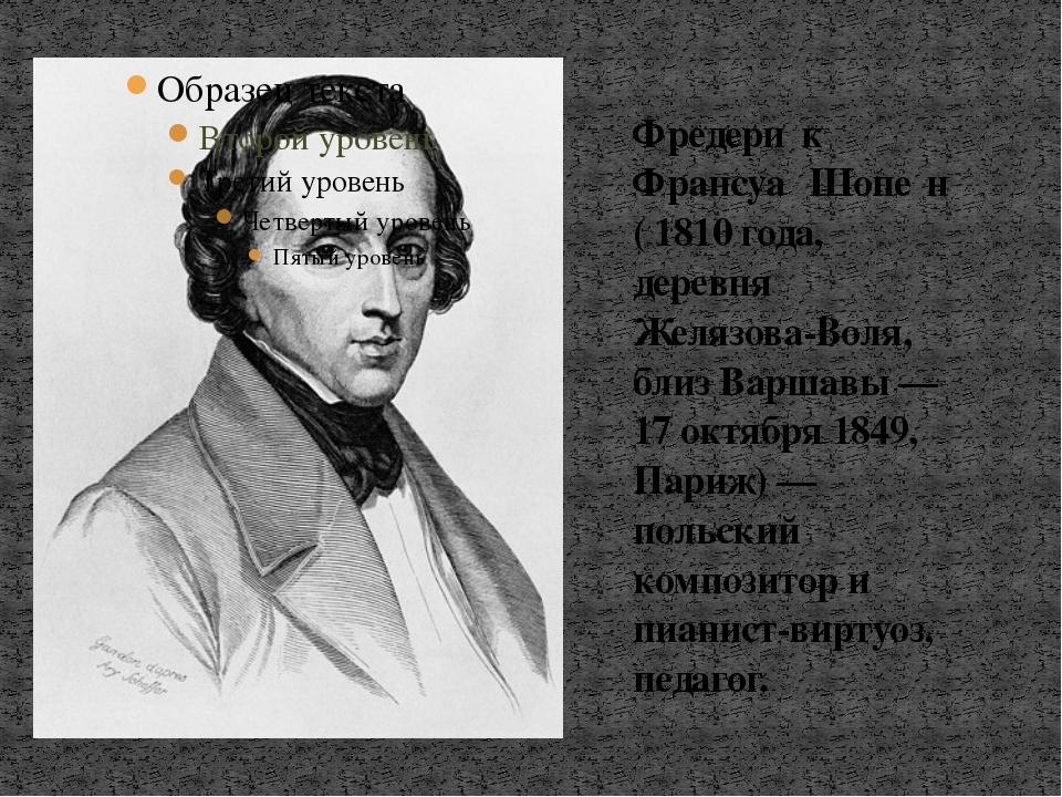 Фредери́к Франсуа́ Шопе́н ( 1810 года, деревня Желязова-Воля, близ Варшавы —...