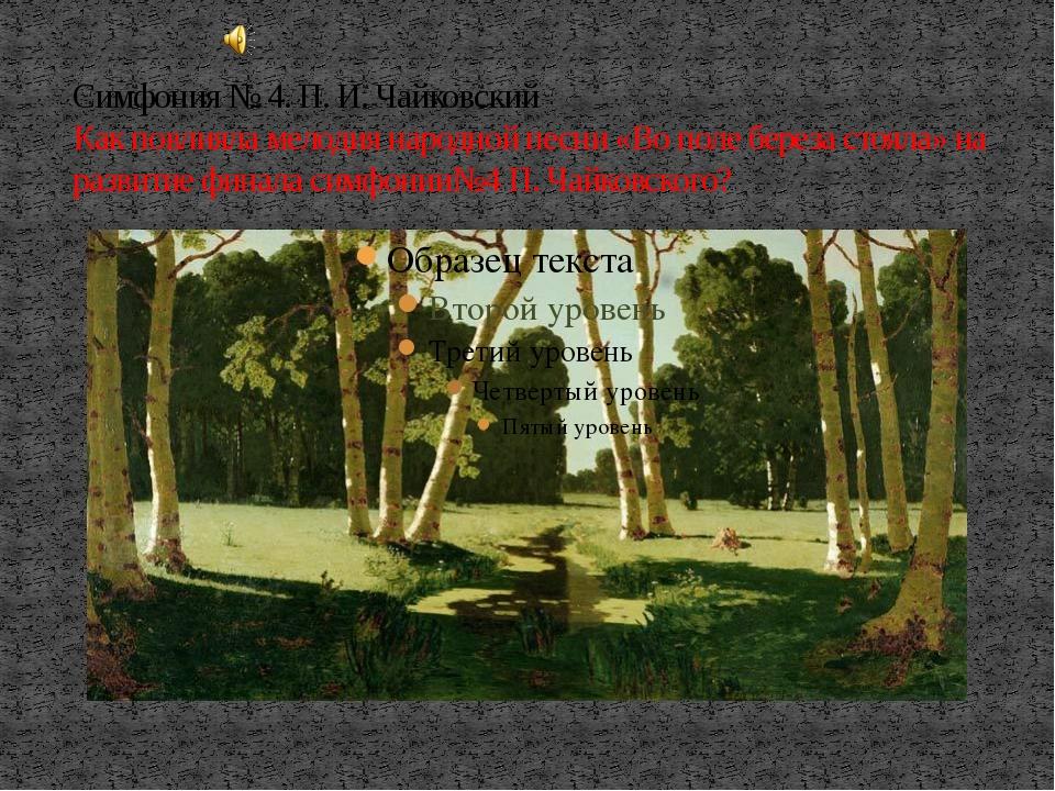 Симфония № 4. П. И. Чайковский Как повлияла мелодия народной песни «Во поле б...
