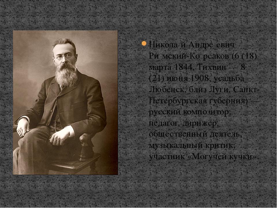 Никола́й Андре́евич Ри́мский-Ко́рсаков (6 (18) марта 1844, Тихвин — 8 (21) ию...
