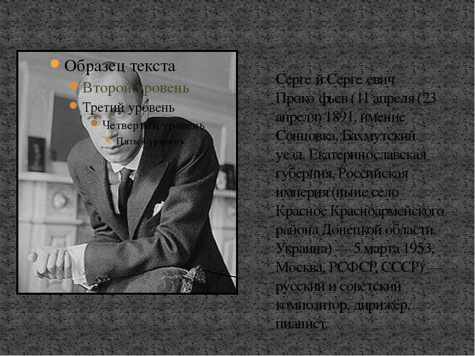 Серге́й Серге́евич Проко́фьев (11 апреля (23 апреля) 1891, имение Сонцовка, Б...