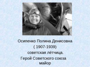 Осипенко Полина Денисовна ( 1907-1939) советская лётчица. Герой Советского со