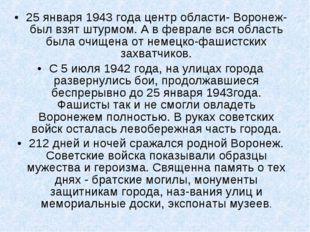 25 января 1943 года центр области- Воронеж- был взят штурмом. А в феврале вся