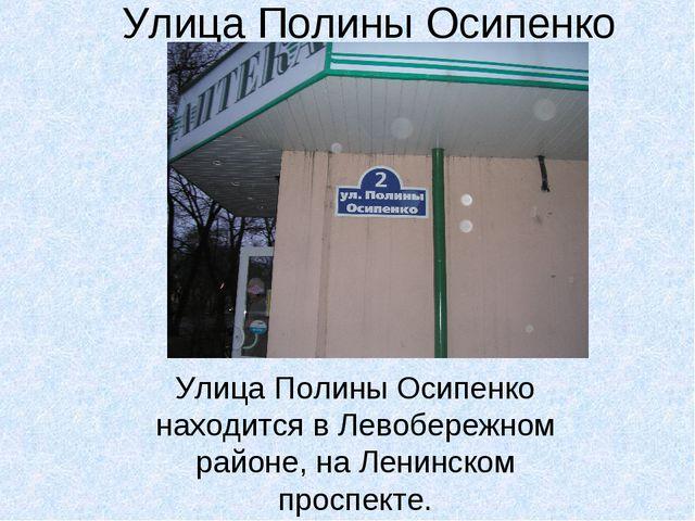 Улица Полины Осипенко Улица Полины Осипенко находится в Левобережном районе,...
