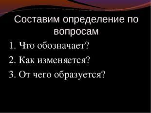 Составим определение по вопросам 1. Что обозначает? 2. Как изменяется? 3. От