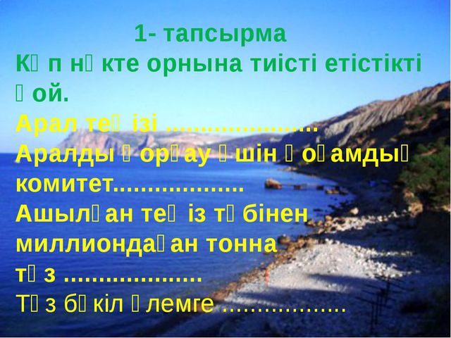 1- тапсырма Көп нүкте орнына тиісті етістікті қой. Арал теңізі ................