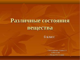 Различные состояния вещества 6 класс Учитель физики: Агаева С.А. СОШ № 108 г.