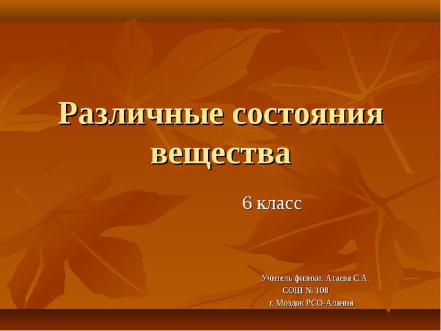 Различные состояния вещества 6 класс Учитель физики: Агаева С.А. СОШ № 108 г....