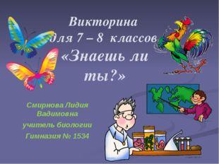 Викторина для 7 – 8 классов «Знаешь ли ты?» Смирнова Лидия Вадимовна учитель