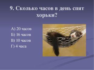 9. Сколько часов в день спят хорьки? А) 20 часов Б) 16 часов В) 10 часов Г) 4