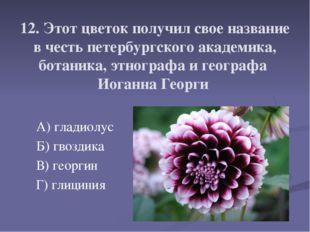 12. Этот цветок получил свое название в честь петербургского академика, бота