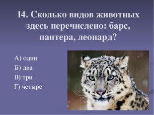 14. Сколько видов животных здесь перечислено: барс, пантера, леопард? А) один