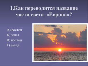 1.Как переводится название части света «Европа»? А) восток Б) закат В) восхо