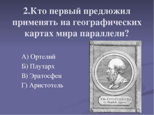 2.Кто первый предложил применять на географических картах мира параллели? А)