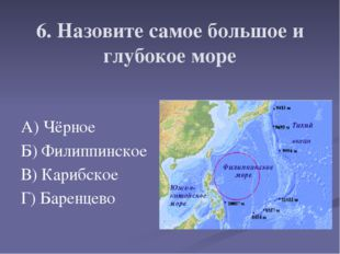 6. Назовите самое большое и глубокое море А) Чёрное Б) Филиппинское В) Карибс