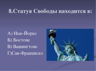 8.Статуя Свободы находится в: А) Нью-Йорке Б) Бостоне В) Вашингтоне Г)Сан-Фра