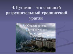 4.Цунами – это сильный разрушительный тропический ураган