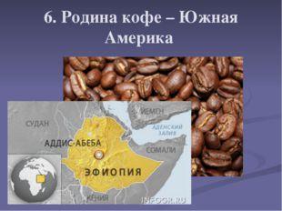 6. Родина кофе – Южная Америка
