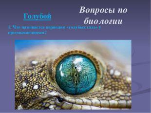 1. Что называется периодом «голубых глаз» у пресмыкающихся? Вопросы по биоло