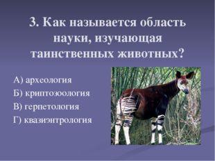3. Как называется область науки, изучающая таинственных животных? А) археолог