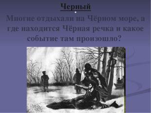 . Черный Многие отдыхали на Чёрном море, а где находится Чёрная речка и какое