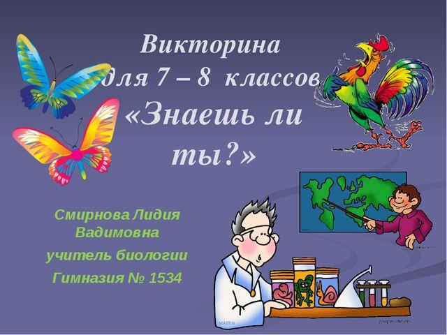 Викторина для 7 – 8 классов «Знаешь ли ты?» Смирнова Лидия Вадимовна учитель...