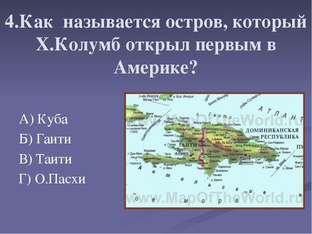 4.Как называется остров, который Х.Колумб открыл первым в Америке? А) Куба Б...