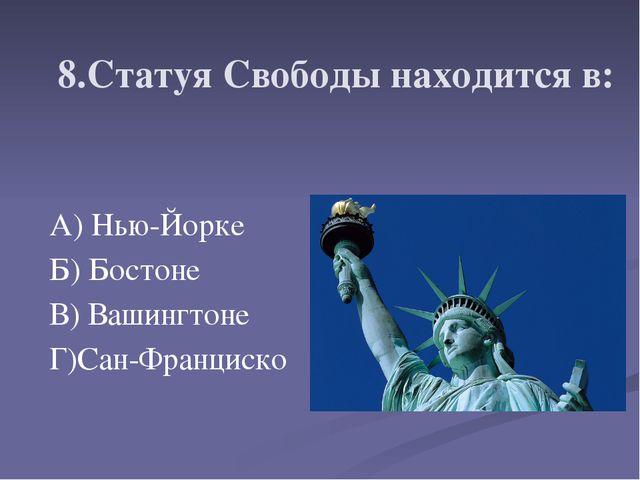 8.Статуя Свободы находится в: А) Нью-Йорке Б) Бостоне В) Вашингтоне Г)Сан-Фра...