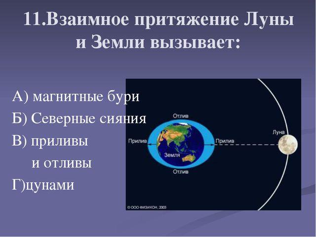 11.Взаимное притяжение Луны и Земли вызывает: А) магнитные бури Б) Северные...