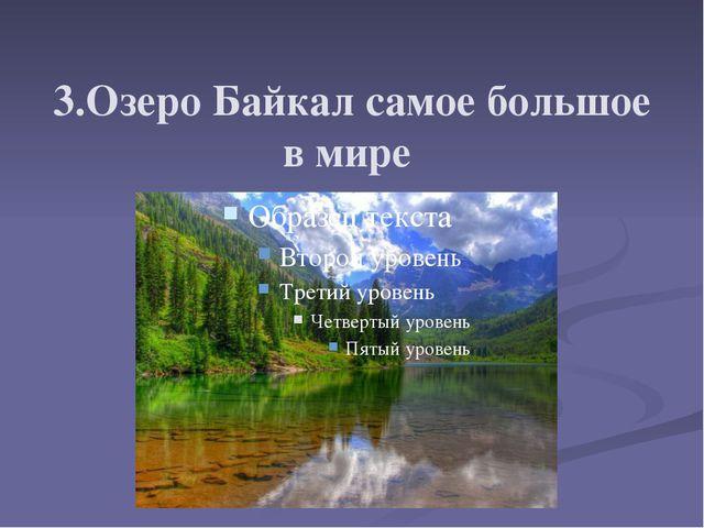 3.Озеро Байкал самое большое в мире
