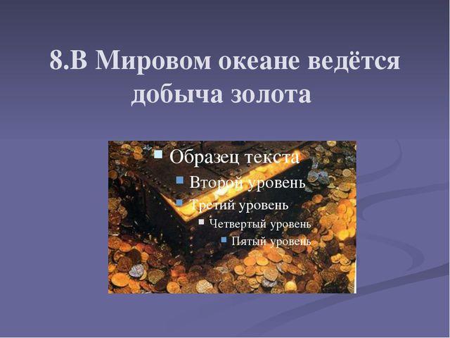 8.В Мировом океане ведётся добыча золота