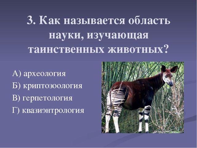 3. Как называется область науки, изучающая таинственных животных? А) археолог...