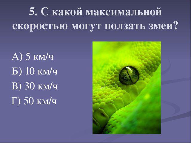 5. С какой максимальной скоростью могут ползать змеи? А) 5 км/ч Б) 10 км/ч В)...