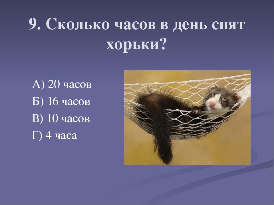 9. Сколько часов в день спят хорьки? А) 20 часов Б) 16 часов В) 10 часов Г) 4...