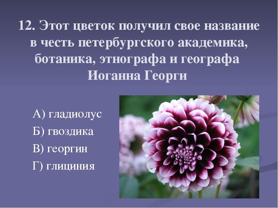 12. Этот цветок получил свое название в честь петербургского академика, бота...