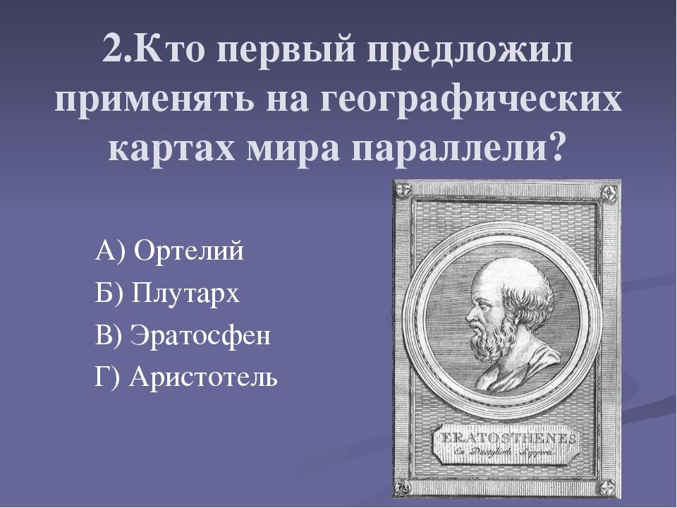 2.Кто первый предложил применять на географических картах мира параллели? А)...