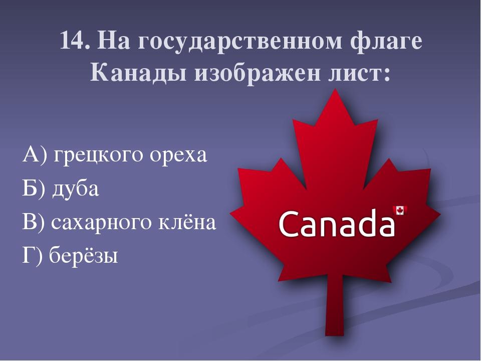 14. На государственном флаге Канады изображен лист: А) грецкого ореха Б) дуб...