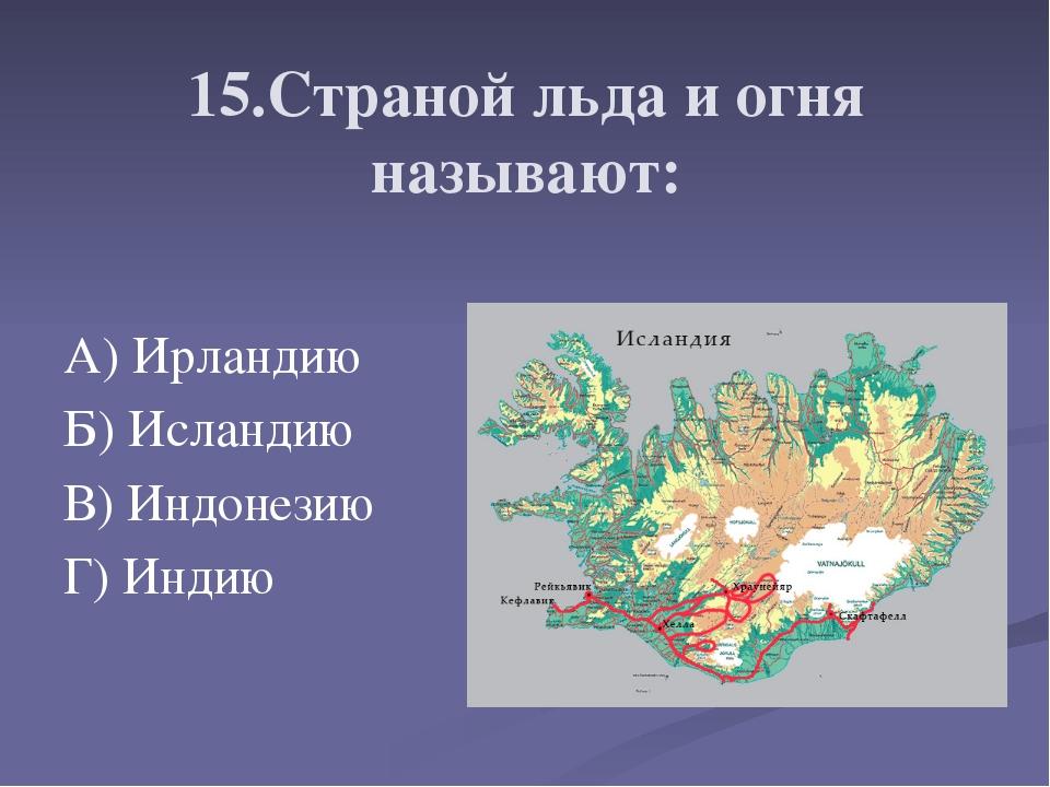 15.Страной льда и огня называют: А) Ирландию Б) Исландию В) Индонезию Г) Инд...