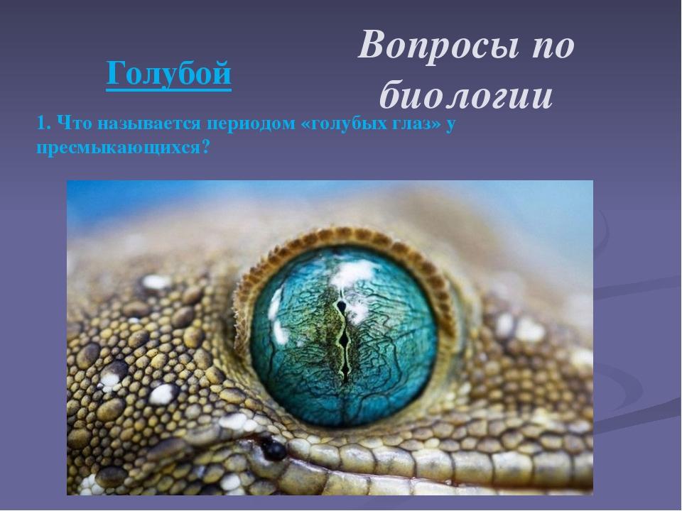 1. Что называется периодом «голубых глаз» у пресмыкающихся? Вопросы по биоло...