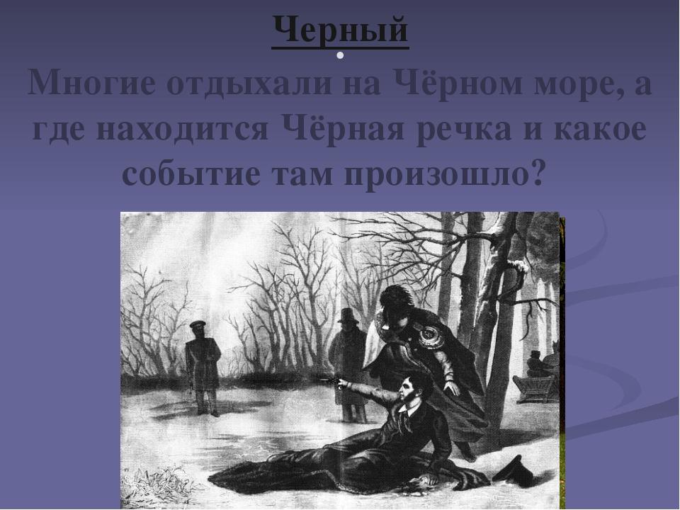 . Черный Многие отдыхали на Чёрном море, а где находится Чёрная речка и какое...