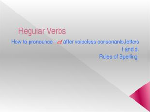 Regular Verbs How to pronounce –ed after voiceless consonants,letters t and d