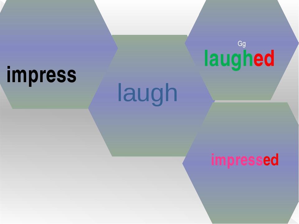 laugh Gg laughed impress impressed