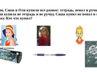 Таня, Саша и Оля купили все разное: тетрадь, пенал и ручку. Таня купила не те