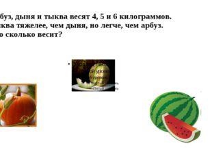 Арбуз, дыня и тыква весят 4, 5 и 6 килограммов. Тыква тяжелее, чем дыня, но л