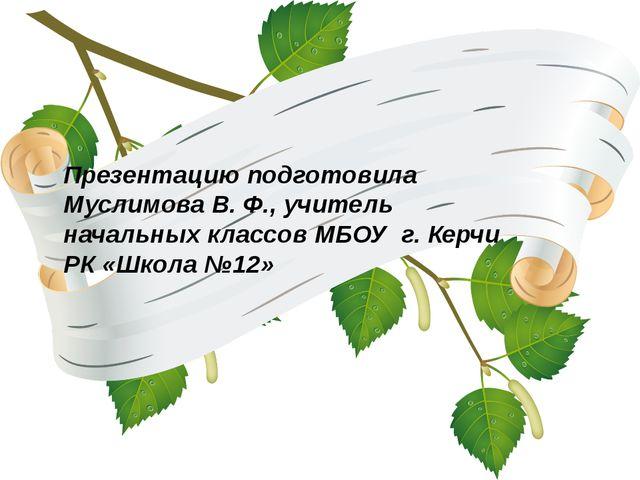 Презентацию подготовила Муслимова В. Ф., учитель начальных классов МБОУ г. Ке...