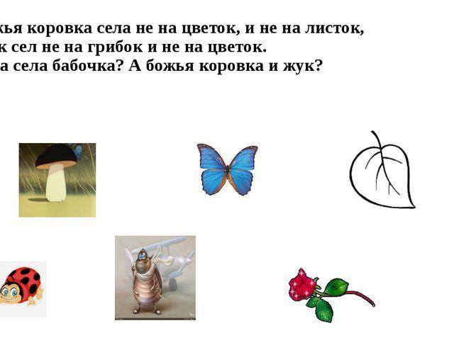 Божья коровка села не на цветок, и не на листок, жук сел не на грибок и не на...