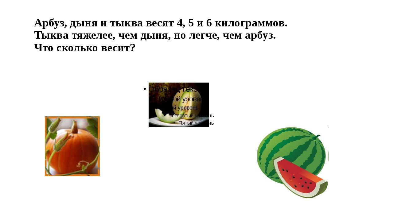 Арбуз, дыня и тыква весят 4, 5 и 6 килограммов. Тыква тяжелее, чем дыня, но л...