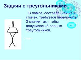 Задачи с треугольниками В лампе, составленной из 12 спичек, требуется перелож