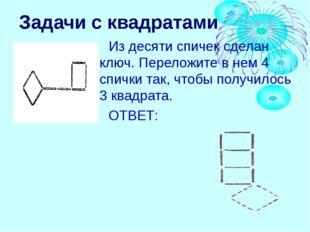 Задачи с квадратами Из десяти спичек сделан ключ. Переложите в нем 4 спички т
