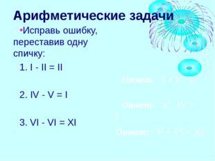 Арифметические задачи Исправь ошибку, переставив одну спичку: 1. I - II = II