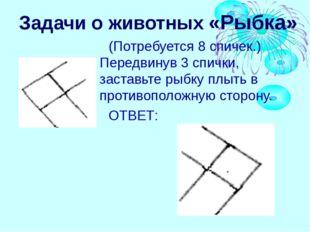 Задачи о животных «Рыбка» (Потребуется 8 спичек.) Передвинув 3 спички, застав